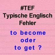 Typische Englisch Fehler - to become oder to get?